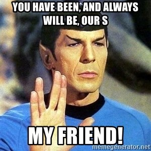 Spock - YOU HAVE BEEN, AND ALWAYS WILL BE, OUR S MY FRIEND!