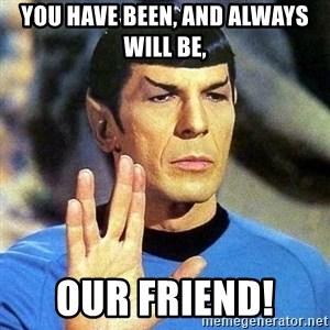 Spock - YOU HAVE BEEN, AND ALWAYS WILL BE,  OUR FRIEND!