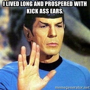 Spock - I lived long and prospered with kick ass ears.