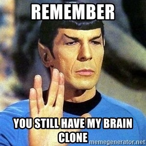 Spock - remember you still have my brain clone