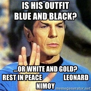 Spock - Is his outfit                         Blue and black?      ...or white and gold?           Rest in peace                 Leonard Nimoy
