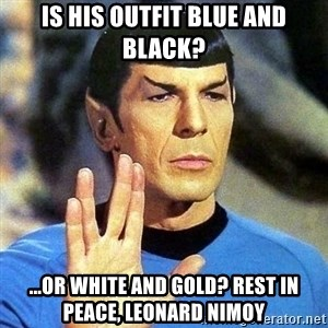 Spock - Is his outfit blue and black? ...or white and gold? Rest in Peace, Leonard Nimoy