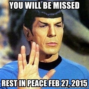 Spock - You will be missed Rest in peace Feb 27, 2015