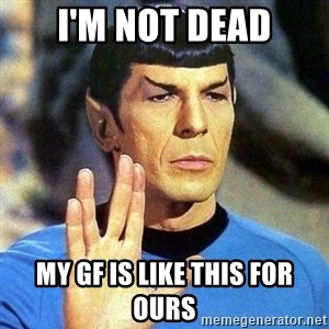 Spock - I'm not dead my gf is like this for ours