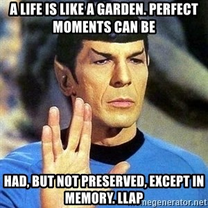 Spock - A life is like a garden. Perfect moments can be  had, but not preserved, except in memory. LLAP