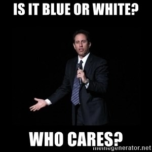 what's the deal? Seinfeld - IS IT BLUE OR WHITE? WHO CARES?