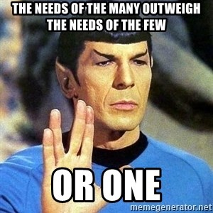 Spock - The needs of the many outweigh the needs of the few or one