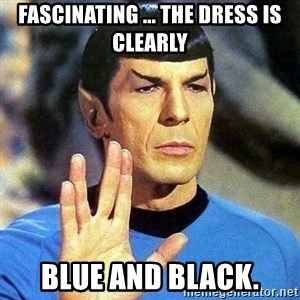 Spock - Fascinating ... The dress is clearly Blue and Black.