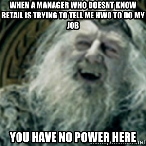 you have no power here - When a manager who doesnt know retail is trying to tell me hwo to do my job YOU HAVE NO POWER HERE