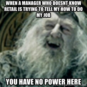 you have no power here - wHEN A MANAGER WHO DOESNT KNOW RETAIL IS TRYING TO TELL MY HOW TO DO MY JOB YOU HAVE NO POWER HERE