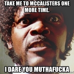 Mad Samuel L Jackson - Take me to McCalisters one more time.  I dare you muthafucka