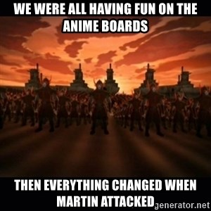 until the fire nation attacked. - we were all having fun on the anime boards then everything changed when martin attacked