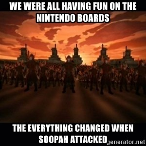 until the fire nation attacked. - we were all having fun on the nintendo boards the everything changed when soopah attacked