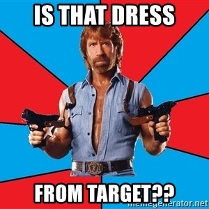 Chuck Norris  - Is that dress from Target??