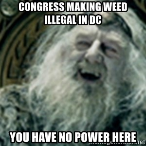 you have no power here - Congress making weed illegal in DC YOU HAVE NO POWER HERE