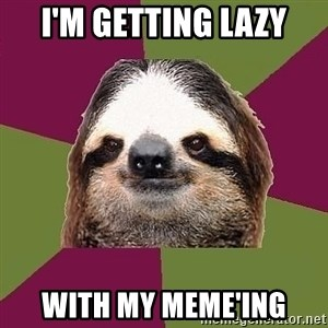 Just-Lazy-Sloth - I'm getting lazy With my meme'ing
