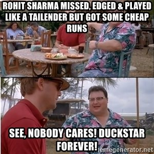 See? Nobody Cares - rohit sharma missed, edged & played like a tailender but got some cheap runs see, nobody cares! DuckStar Forever!