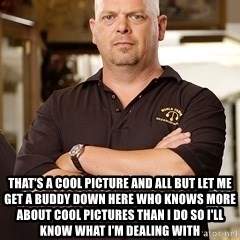 Rick Harrison -  That's a cool picture and all but let me get a buddy down here who knows more about cool pictures than I do so I'll know what I'm dealing with