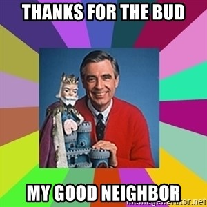 mr rogers  - thanks for the bud my good neighbor