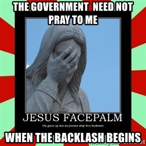Jesus Facepalm - The government  need not pray to me When the backlash begins