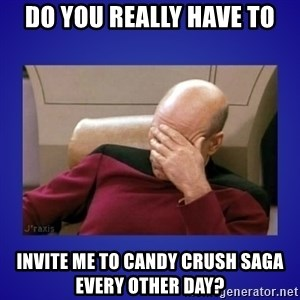 Picard facepalm  - Do you really have to invite me to Candy Crush Saga every other day?