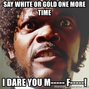Mad Samuel L Jackson - say white or gold one more time I dare you m----- f-----!