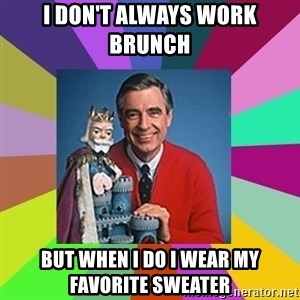 mr rogers  - I don't always work brunch  But when I do I wear my favorite sweater