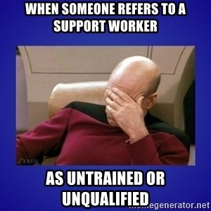 Picard facepalm  - when someone refers to a SUPPORT WORKER as UNTRAINED or UNQUALIFIED