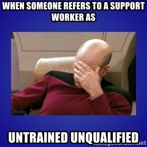 Picard facepalm  - when someone refers to a SUPPORT WORKER as UNTRAINED UNQUALIFIED