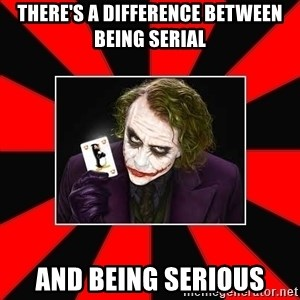 Typical Joker - there's a difference between being serial and being serious