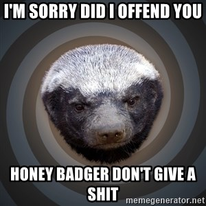 Fearless Honeybadger - I'm sorry did I offend you Honey badger don't give a shit