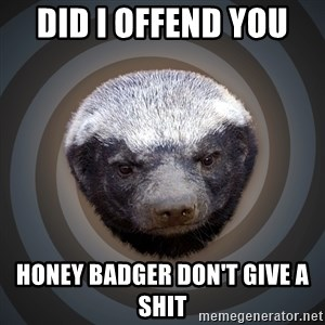 Fearless Honeybadger - Did I offend you  Honey badger don't give a shit