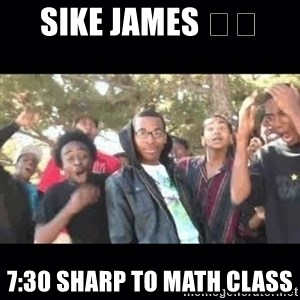 SIKED - Sike James 😂😂 7:30 SHARP TO MATH CLASS