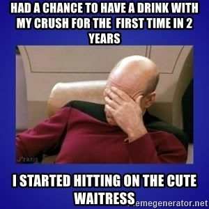 Picard facepalm  - had a chance to have a drink with my crush for the  first time in 2 years I started hitting on the cute waitress