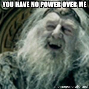 you have no power here - YOU HAVE NO POWER OVER ME