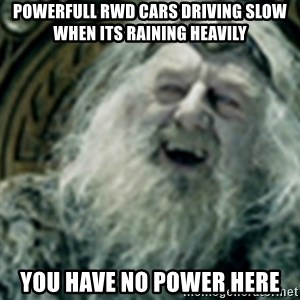 you have no power here - powerfull rwd cars driving slow when its raining heavily you have no power here