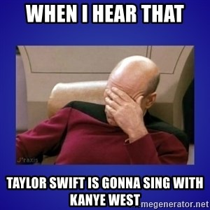Picard facepalm  - When i hear that Taylor Swift is gonna sing with Kanye West