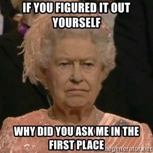Unimpressed Queen Elizabeth  - if you figured it out yourself why did you ask me in the first place