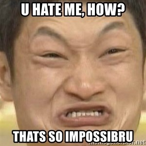 Impossibru (Blank) - u hate me, how? thats so impossibru