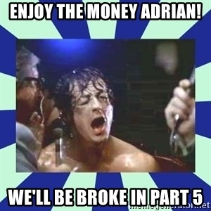 Rocky Balboa - enjoy the money adrian! we'll be broke in part 5