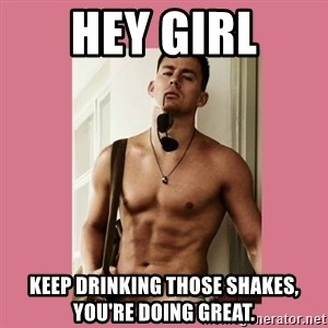 Hey Girl Channing Tatum - Hey Girl keep drinking those shakes, you're doing great.
