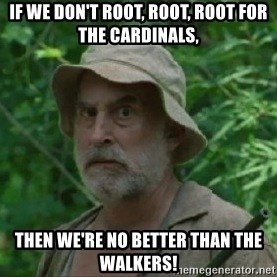 The Dale Face - if we don't root, root, root for the Cardinals, then we're no better than the walkers!