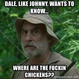 The Dale Face - Dale, like Johnny, wants to know... Where are the fuckin chickens??