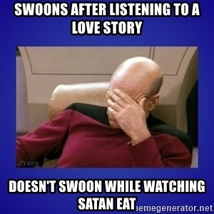 Picard facepalm  - Swoons after listening to a love story Doesn't swoon while watching Satan Eat