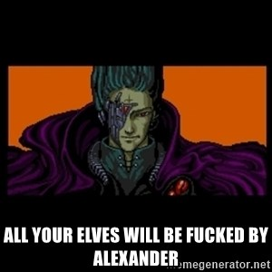All your base are belong to us -  All your elves will be fucked by Alexander