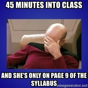 Picard facepalm  - 45 minutes into class And she's only on Page 9 of the syllabus
