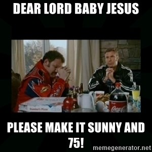 Dear lord baby jesus - Dear lord Baby Jesus Please make it Sunny and 75!