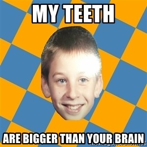 annoying elementary school kid - My teeth Are bigger than your brain