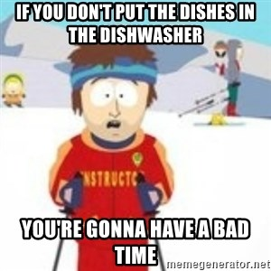 south park skiing instructor - If you don't put the dishes in the dishwasher You're gonna have a bad time