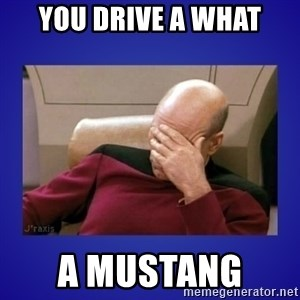 Picard facepalm  - You drive a what A mustang